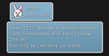 Bunny Hop - Deals 225% damage to a single attacker. Casts immediately after falling below 25% HP. Can only be cast once per battle.
