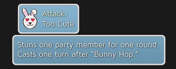 """Too Cute - Stuns one party member for one round. Casts one turn after """"Bunny Hop."""""""