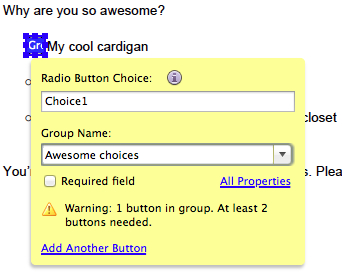 Radio buttons are similar to checkboxes, but you must have at least two radio buttons.