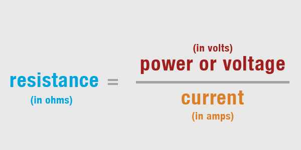 resistance (in ohms) = power or voltage (in volts) / current (in amps)