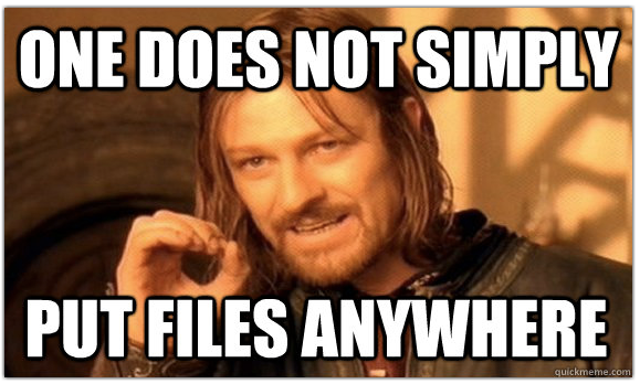 One Does Not Simply Put Files Anywhere